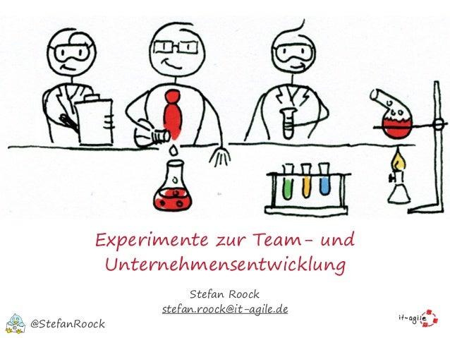 Experimente zur Team- und Unternehmensentwicklung Stefan Roock stefan.roock@it-agile.de @StefanRoock