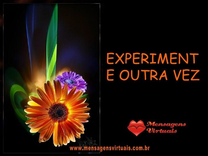 EXPERIMENTE OUTRA VEZ www.mensagensvirtuais.com.br