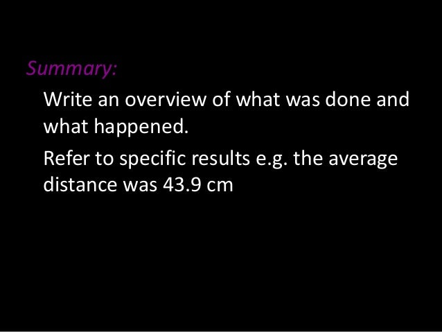 Summary: Write an overview of what was done and what happened. Refer to specific results e.g. the average distance was 43....