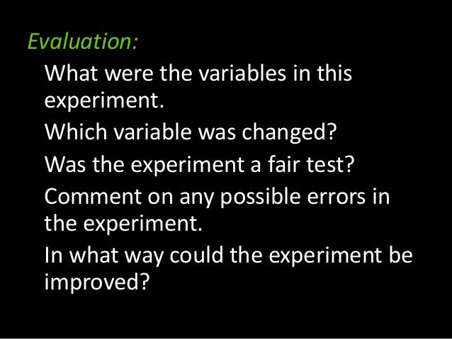 Evaluation: What were the variables in this experiment. Which variable was changed? Was the experiment a fair test? Commen...