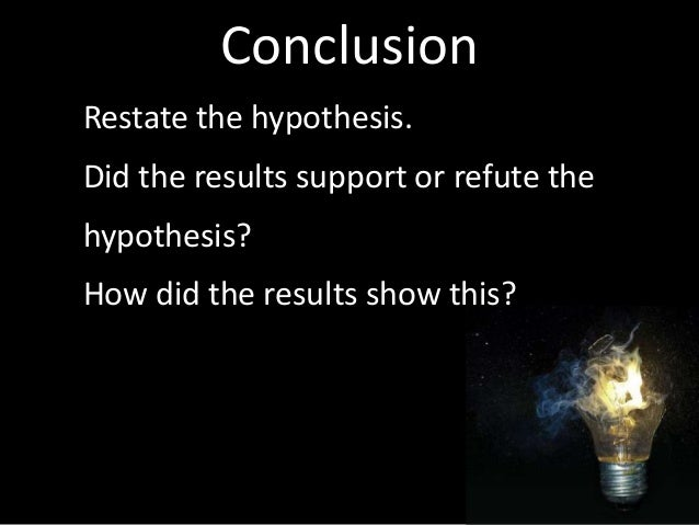 Conclusion Restate the hypothesis. Did the results support or refute the hypothesis? How did the results show this?