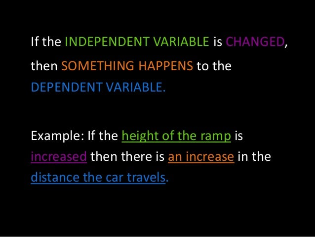If the INDEPENDENT VARIABLE is CHANGED, then SOMETHING HAPPENS to the DEPENDENT VARIABLE. Example: If the height of the ra...