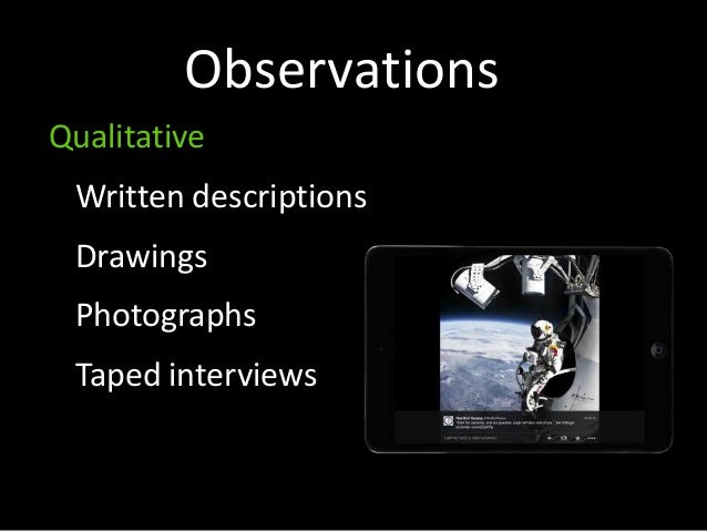 Observations Qualitative Written descriptions Drawings Photographs Taped interviews