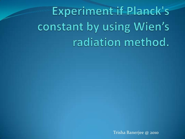 Experiment if Planck's constant by using Wien's radiation method.<br />Trisha Banerjee @ 2010<br />