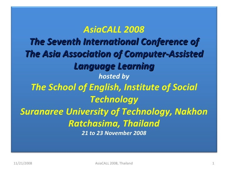 11/21/2008 AsiaCALL 2008, Thailand AsiaCALL 2008 The Seventh International Conference of The Asia Association of Computer-...