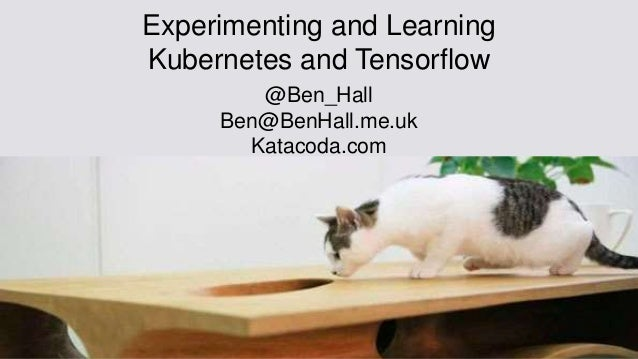Experimenting and Learning Kubernetes and Tensorflow @Ben_Hall Ben@BenHall.me.uk Katacoda.com