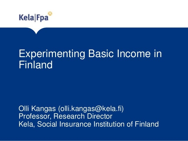 Experimenting Basic Income in Finland Olli Kangas (olli.kangas@kela.fi) Professor, Research Director Kela, Social Insuranc...