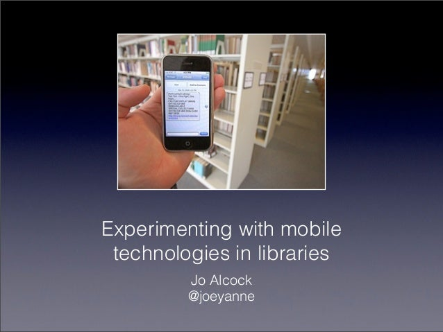 Experimenting with mobile technologies in libraries         Jo Alcock         @joeyanne