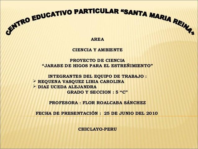 """AREA CIENCIA Y AMBIENTE PROYECTO DE CIENCIA """"JARABE DE HIGOS PARA EL ESTREÑIMIENTO"""" INTEGRANTES DEL EQUIPO DE TRABAJO :  ..."""