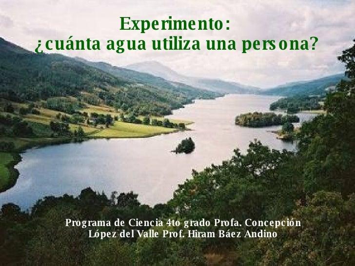 Experimento:  ¿cuánta agua utiliza una persona? Programa de Ciencia 4to grado Profa. Concepción López del Valle Prof. Hira...