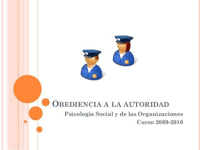 OBEDIENCIA A LA AUTORIDAD Psicología Social y de las Organizaciones Curso 2009-2010