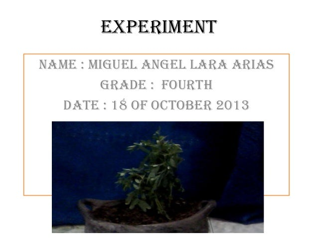 experiment Name : miguel angel lara arias Grade : fourth Date : 18 of october 2013