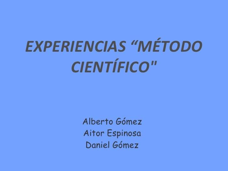 """EXPERIENCIAS """"MÉTODO CIENTÍFICO"""" Alberto Gómez Aitor Espinosa Daniel Gómez"""