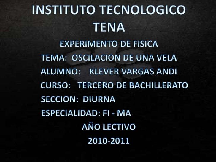 INSTITUTO TECNOLOGICO TENA<br />EXPERIMENTO DE FISICA<br />TEMA:  OSCILACION DE UNA VELA <br />ALUMNO:    KLEVER VARGAS AN...