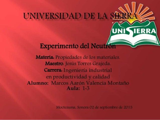 Experimento del Neutrón Materia: Propiedades de los materiales. Maestro: Jesús Torres Grajeda. Carrera: Ingeniería industr...