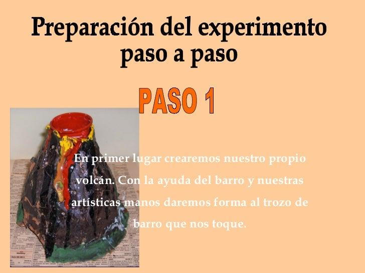 Preparación del experimento  paso a paso En primer lugar crearemos nuestro propio volcán. Con la ayuda del barro y nuestra...