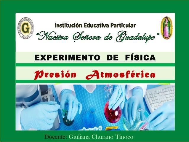 EXPERIMENTO DE FÍSICA  Presión Atmosférica  Docente: Giuliana Churano Tinoco