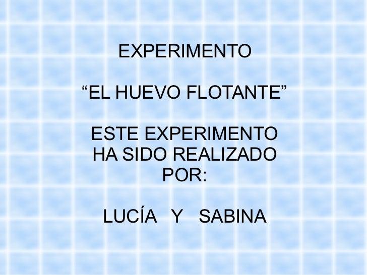 """EXPERIMENTO """" EL HUEVO FLOTANTE"""" ESTE EXPERIMENTO HA SIDO REALIZADO POR: LUCÍA  Y  SABINA"""