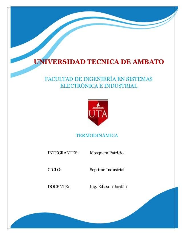 FACULTAD DE INGENIERÍA EN SISTEMAS ELECTRÓNICA E INDUSTRIAL UNIVERSIDAD TECNICA DE AMBATO TERMODINÁMICA INTEGRANTES: Mosqu...