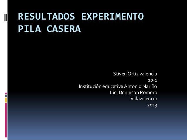 RESULTADOS EXPERIMENTO PILA CASERA StivenOrtiz valencia 10-1 Institución educativa Antonio Nariño Lic. Dennison Romero Vil...