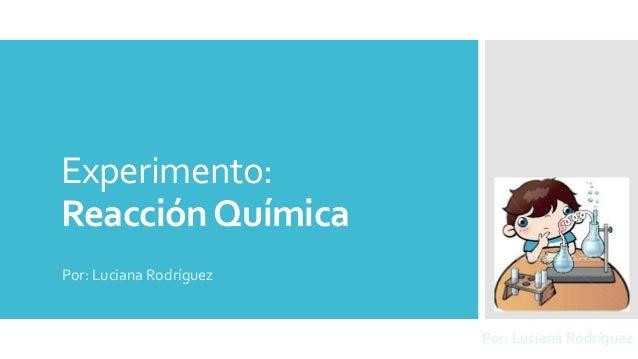 Experimento:  Reacción Química  Por: Luciana Rodríguez  Por: Luciana Rodríguez