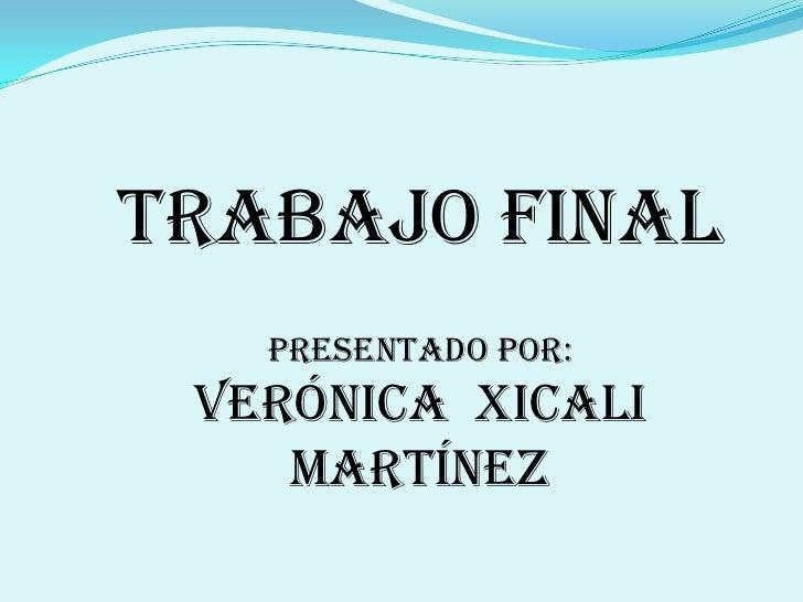 Trabajo final    Presentado por:  Verónica Xicali     Martínez