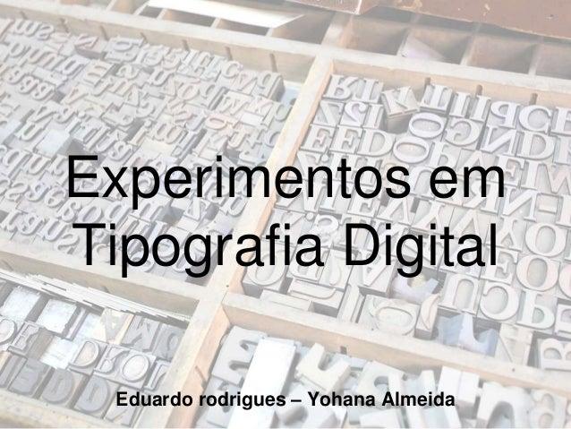 Experimentos em Tipografia Digital Eduardo rodrigues – Yohana Almeida