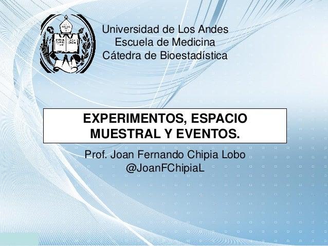 Universidad de Los Andes Escuela de Medicina Cátedra de Bioestadística EXPERIMENTOS, ESPACIO MUESTRAL Y EVENTOS. Prof. Joa...