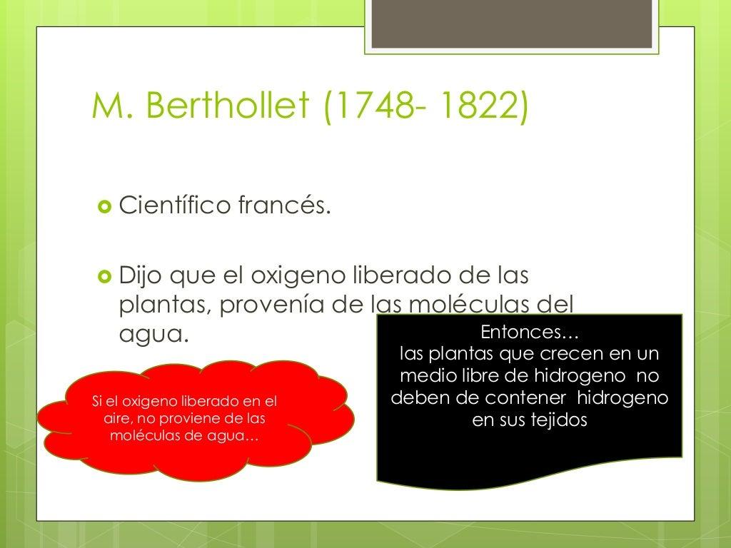 M. Berthollet (1748- 1822)   Científico francés.   Dijo que el oxigeno liberado de las  plantas, provenía de las molécul...
