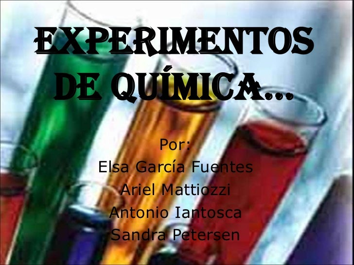 EXPERIMENTOS DE QUÍMICA…           Por:  Elsa García Fuentes     Ariel Mattiozzi   Antonio Iantosca    Sandra Petersen