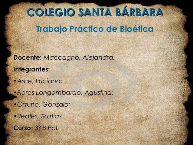 COLEGIO SANTA BÁRBARACOLEGIO SANTA BÁRBARA Trabajo Práctico de Bioética Docente: Maccagno, Alejandra. Integrantes: •Arce, ...