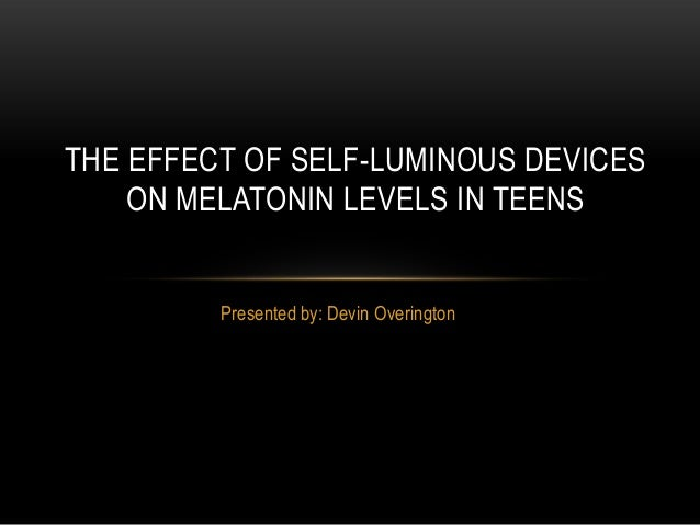 Presented by: Devin OveringtonTHE EFFECT OF SELF-LUMINOUS DEVICESON MELATONIN LEVELS IN TEENS
