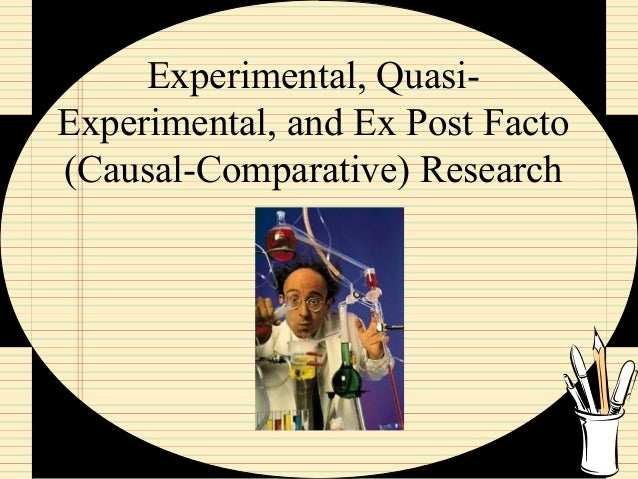 Experimental, Quasi- Experimental, and Ex Post Facto (Causal-Comparative) Research