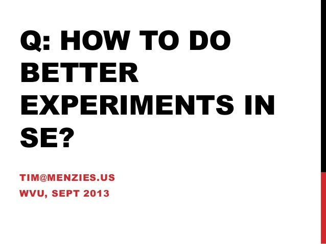 Q: HOW TO DO BETTER EXPERIMENTS IN SE? TIM@MENZIES.US WVU, SEPT 2013