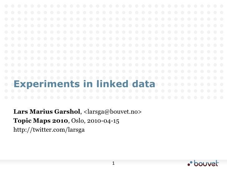 Experiments in linked data<br />Lars Marius Garshol, <larsga@bouvet.no><br />Topic Maps 2010, Oslo, 2010-04-15<br />http:/...