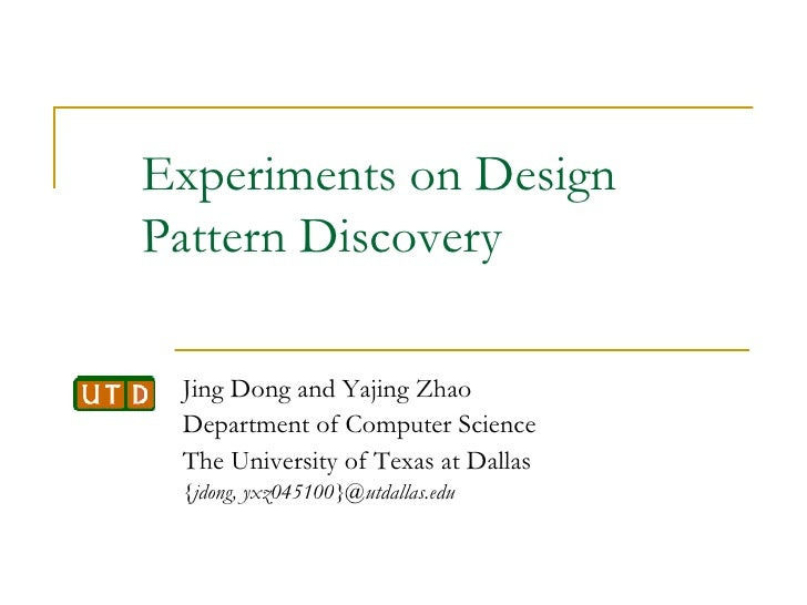 Experiments on Design Pattern Discovery Jing Dong and Yajing Zhao Department of Computer Science The University of Texas a...