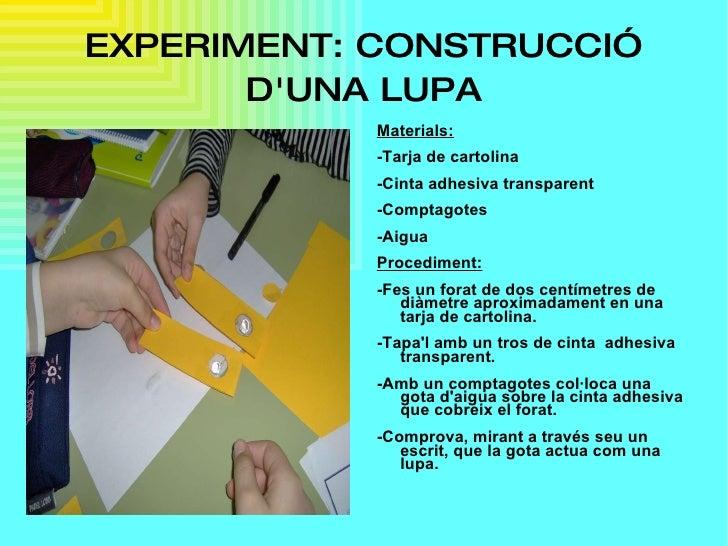 EXPERIMENT: CONSTRUCCIÓ D'UNA LUPA <ul><li>Materials: </li></ul><ul><li>-Tarja de cartolina </li></ul><ul><li>-Cinta adhes...