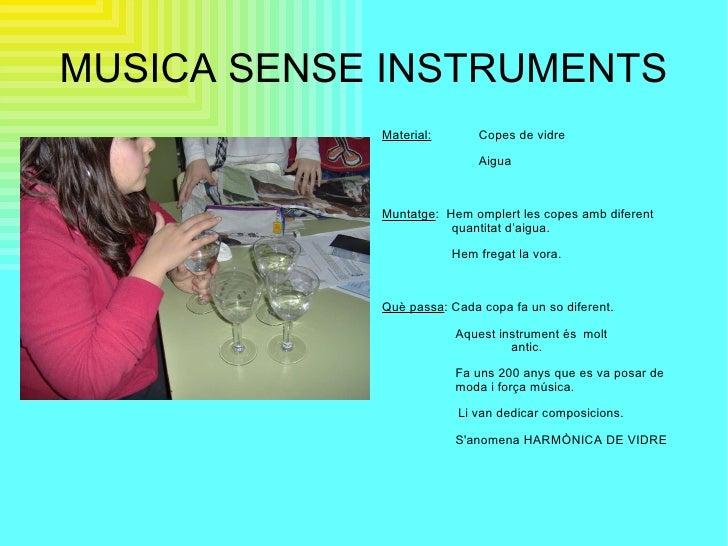 MUSICA SENSE INSTRUMENTS <ul><li>Material:   Copes de vidre </li></ul><ul><li>Aigua </li></ul><ul><li>Muntatge :  Hem ompl...