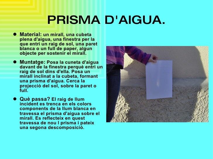 PRISMA D'AIGUA. <ul><li>Material:   un mirall, una cubeta plena d'aigua, una finestra per la que entri un raig de sol, una...