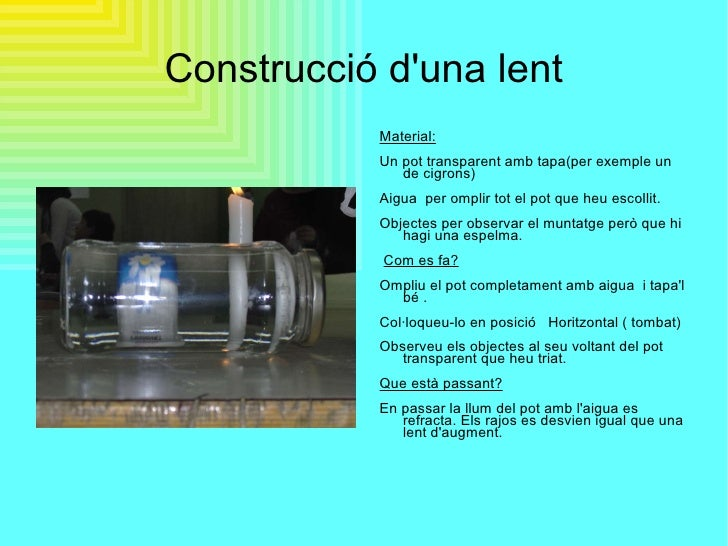 Construcció d'una lent <ul><li>Material: </li></ul><ul><li>Un pot transparent amb tapa(per exemple un de cigrons) </li></u...