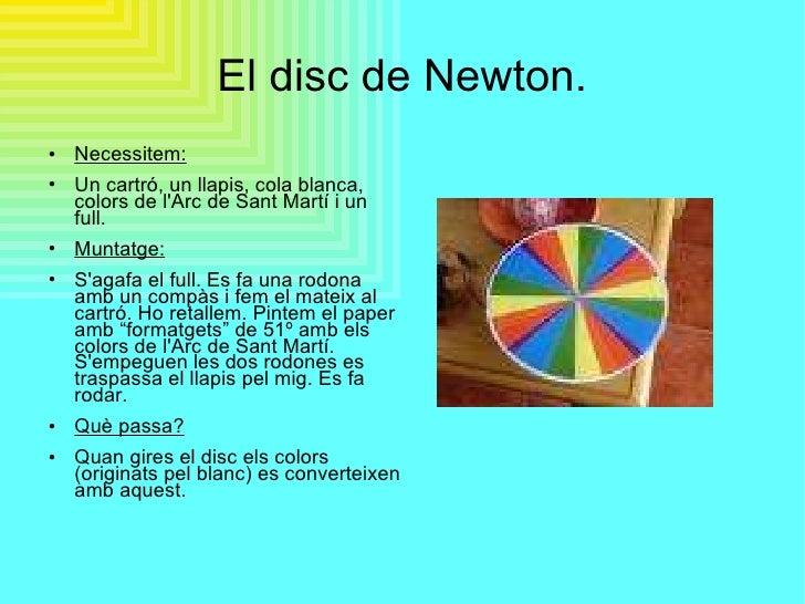 El disc de Newton. <ul><li>Necessitem: </li></ul><ul><li>Un cartró, un llapis, cola blanca, colors de l'Arc de Sant Martí ...