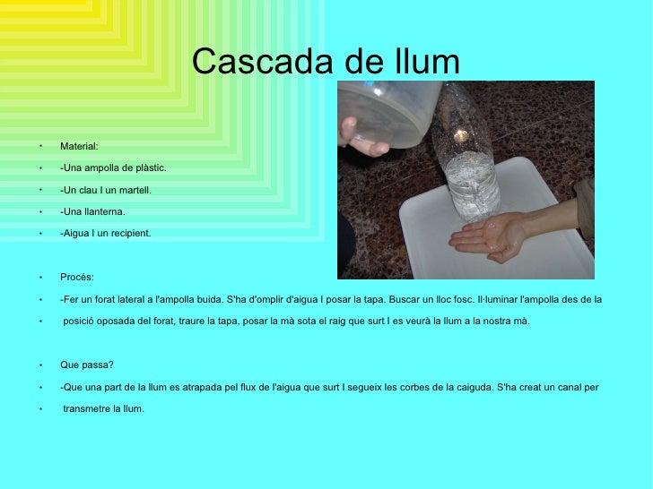 Cascada de llum <ul><li>Material: </li></ul><ul><li>-Una ampolla de plàstic. </li></ul><ul><li>-Un clau I un martell. </li...