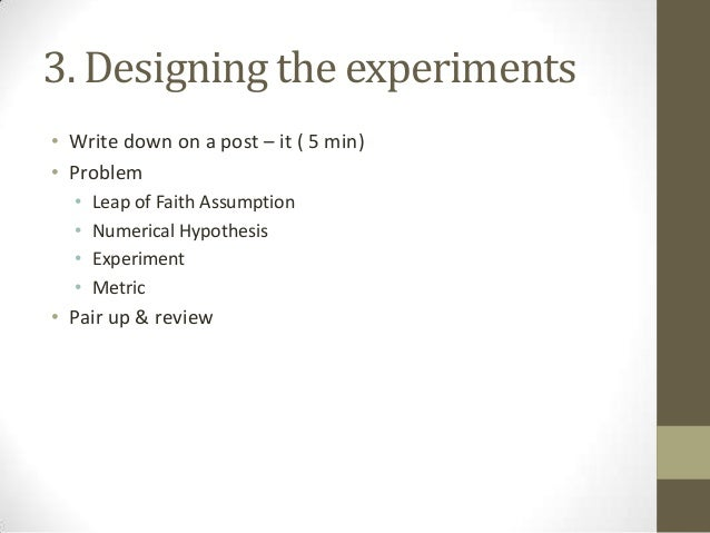 3. Designing the experiments • Write down on a post – it ( 5 min) • Problem • • • •  Leap of Faith Assumption Numerical Hy...