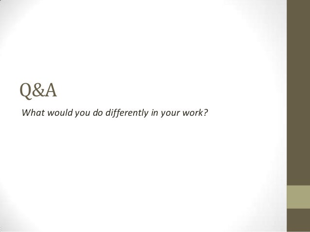 Q&A What would you do differently in your work?