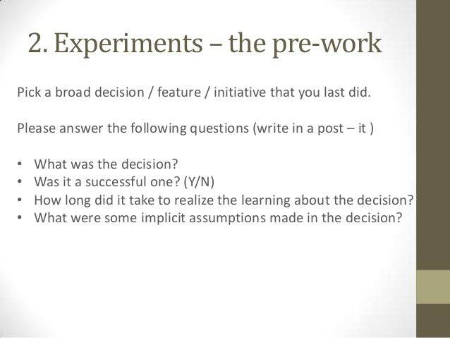 2. Experiments – the pre-work Pick a broad decision / feature / initiative that you last did.  Please answer the following...