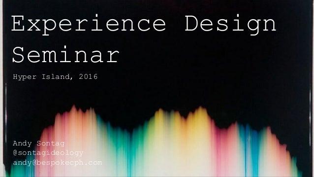 Experience Design Seminar Hyper Island, 2016 Andy Sontag @sontagideology andy@bespokecph.com