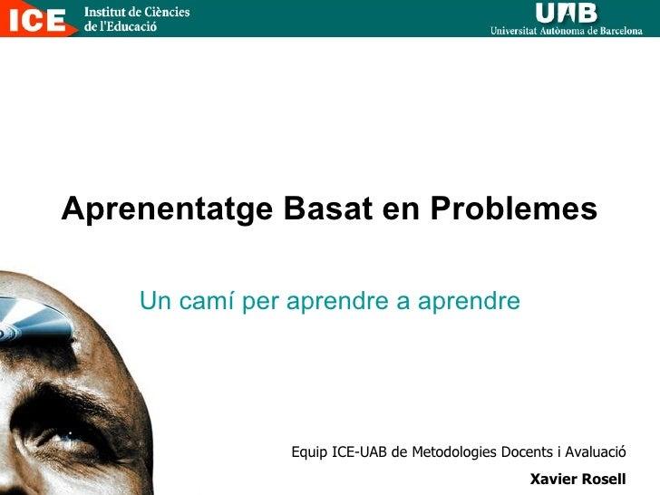 Aprenentatge Basat en Problemes Un camí per aprendre a aprendre Equip ICE-UAB de Metodologies Docents i Avaluació Xavier R...