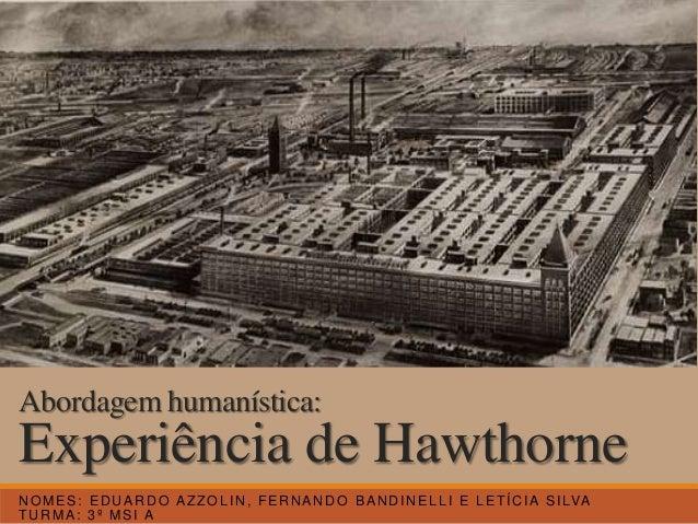 Experiência de Hawthorne NOMES: EDUARDO AZZOLIN, FERNANDO BANDINELLI E LETÍCIA SILVA TURMA: 3º MSI A Abordagem humanística:
