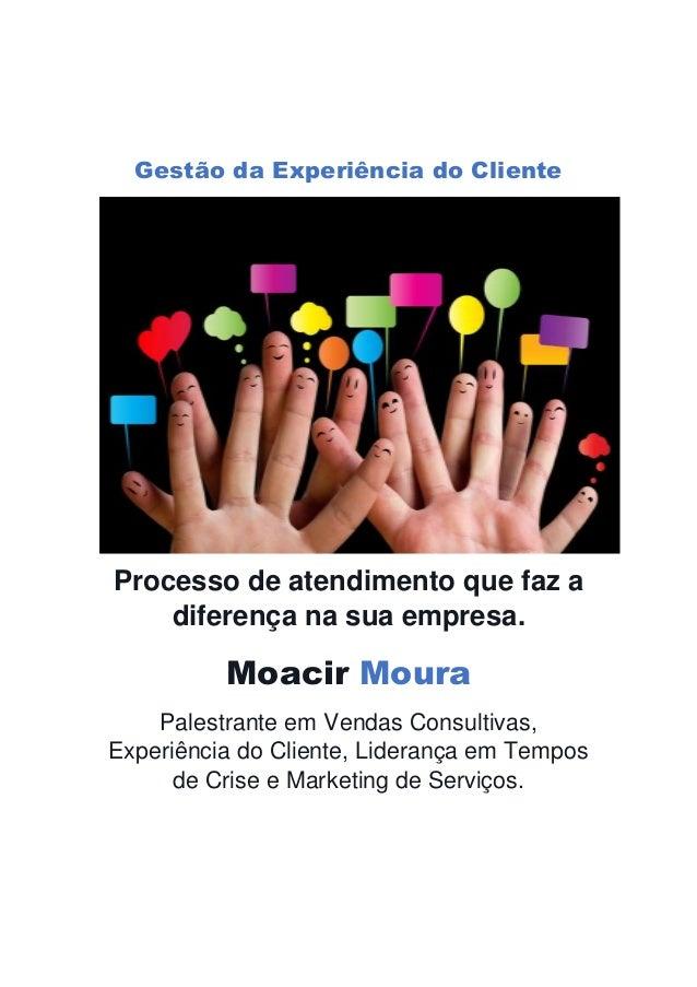 Gestão da Experiência do Cliente Processo de atendimento que faz a diferença na sua empresa. Moacir Moura Palestrante em V...