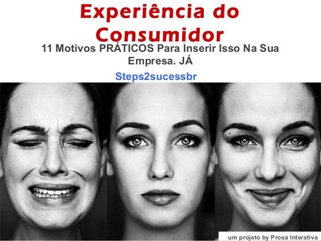 Experiência do Consumidor 11 Motivos PRÁTICOS Para Inserir Isso Na Sua Empresa. JÁ Steps2sucessbr – um projeto by Prosa In...